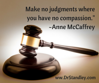 Make no judgments where you have no compassion.  ~Anne McCaffrey