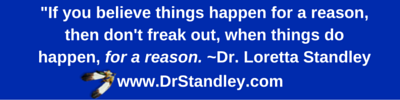 If you believe things happen for a reason, then don't freak out, when things do happen, for a reason. ~Dr. Loretta Standley