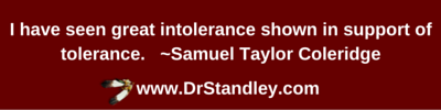 I have seen great intolerance shown in support of tolerance. ~Samuel Taylor Coleridge