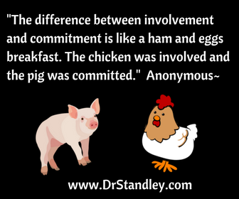 The difference between involvement and commitment is like ham and eggs. The chicken was involved and the pig was committed. ~Anonymous
