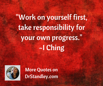 Work on yourself first, take responsibility for your own progress. ~I Ching