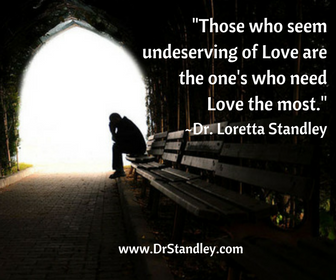 Those who seem undeserving of Love are the one's who need Love the most. ~Dr. Loretta Standley
