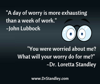 You were worried about me? What will your worry do for me? ~Dr. Loretta Standley
